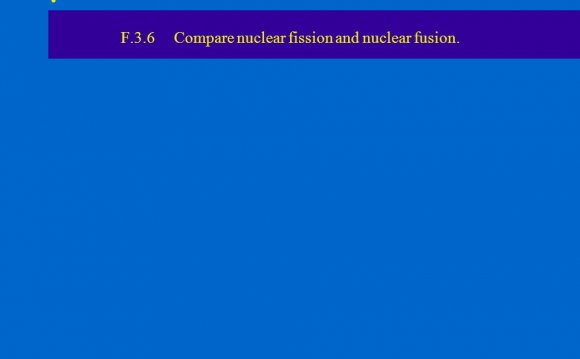 Compare nuclear fission and nuclear fusion